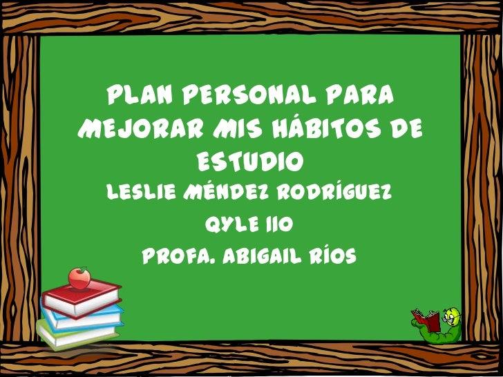 PLAN PERSONAL PARAMEJORAR MIS HÁBITOS DE       ESTUDIO Leslie Méndez Rodríguez         QYLE 110    Profa. Abigail Ríos
