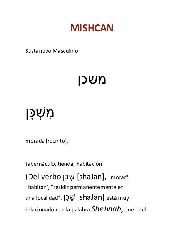 MISHCAN Sustantivo Masculino משכן ִןש ְׁכָּמ morada [recinto], tabernáculo, tienda, habitación (Del verbo ןָׁ...