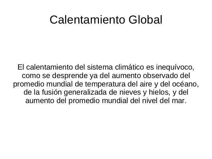 Calentamiento Global El calentamiento del sistema climático es inequívoco, como se desprende ya del aumento observado del ...
