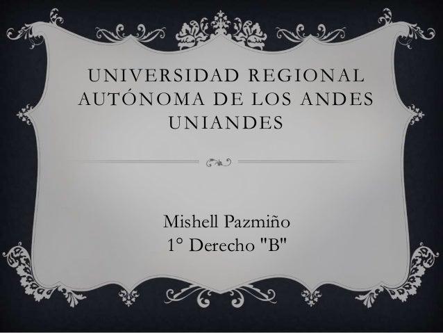 """UNIVERSIDAD REGIONAL AUTÓNOMA DE LOS ANDES UNIANDES Mishell Pazmiño 1° Derecho """"B''"""
