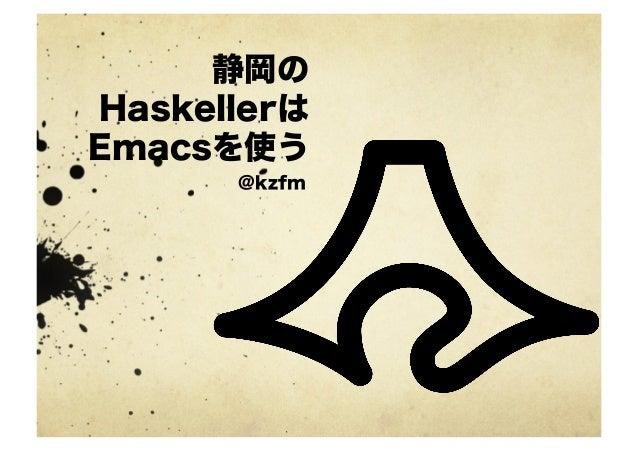 静岡のHaskellerはEmacsを使う      @kzfm