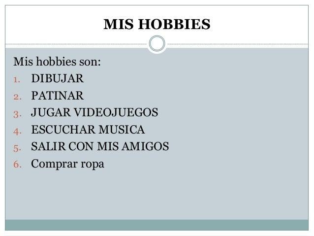 MIS HOBBIES Mis hobbies son: 1. DIBUJAR 2. PATINAR 3. JUGAR VIDEOJUEGOS 4. ESCUCHAR MUSICA 5. SALIR CON MIS AMIGOS 6. Comp...