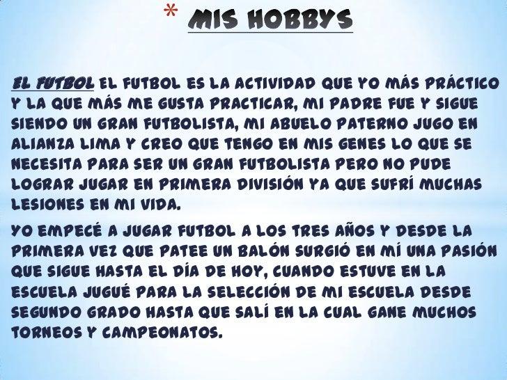 MIS HOBBYS<br />EL FUTBOL El futbol es la actividad que yo más práctico y la que más me gusta practicar, mi padre fue y si...