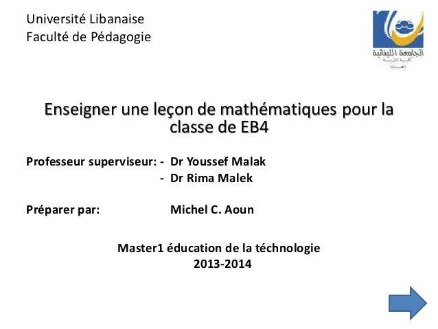 Université Libanaise Faculté de Pédagogie Enseigner une leçon de mathématiques pour la classe de EB4 Professeur superviseu...