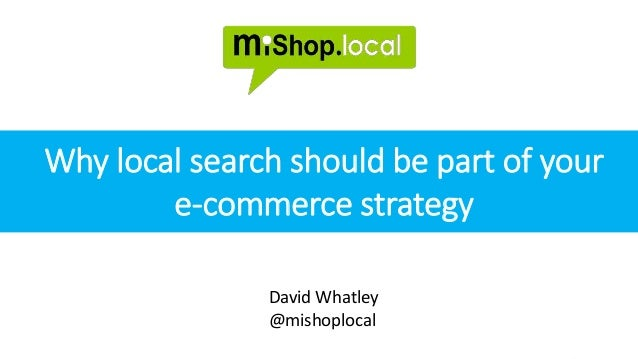 @mishoplocal www.mishoplocal.co.uk control your brand in local search David Whatley @mishoplocal Why local search should b...