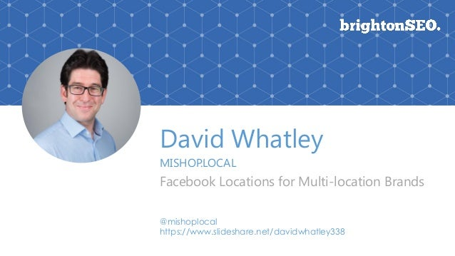 David Whatley MISHOP.LOCAL Facebook Locations for Multi-location Brands @mishoplocal https://www.slideshare.net/davidwhatl...
