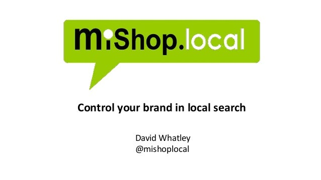 Control your brand in local search David Whatley @mishoplocal