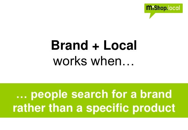 Brand + Local works when… … people search for a brand rather than a specific product