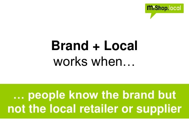 Brand + Local works when… … people know the brand but not the local retailer or supplier