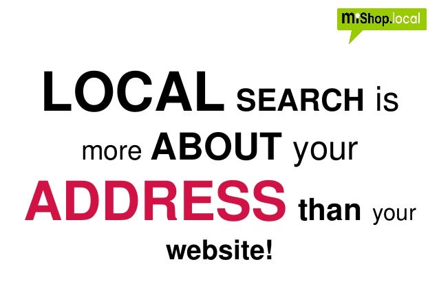 LOCAL SEARCH is more ABOUT your ADDRESS than your website!