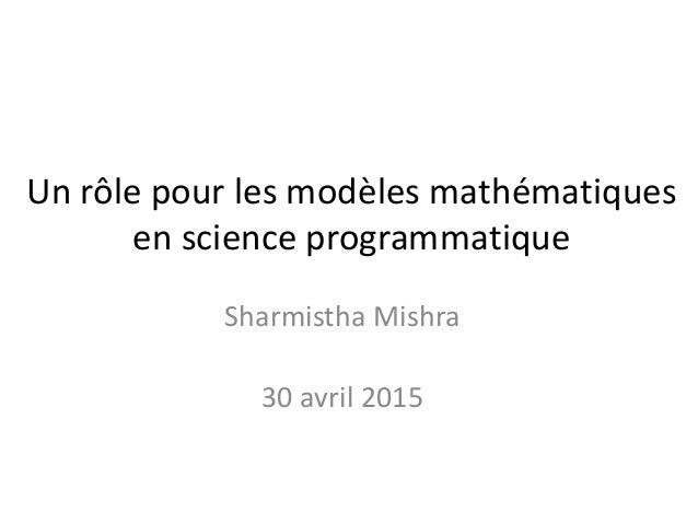 Un rôle pour les modèles mathématiques en science programmatique Sharmistha Mishra 30 avril 2015