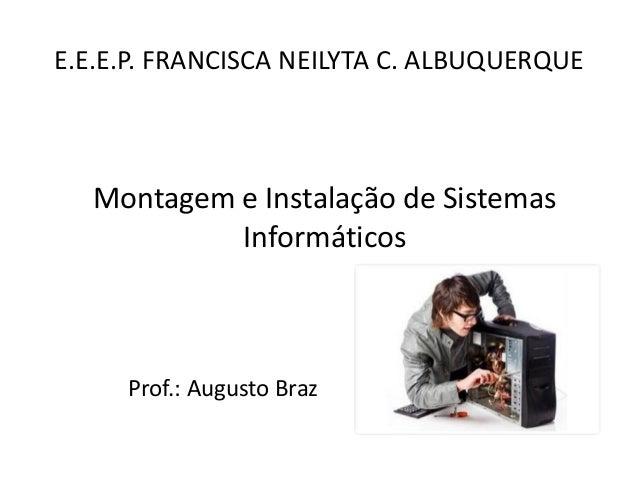 E.E.E.P. FRANCISCA NEILYTA C. ALBUQUERQUE  Prof.: Augusto Braz  Montagem e Instalação de Sistemas Informáticos
