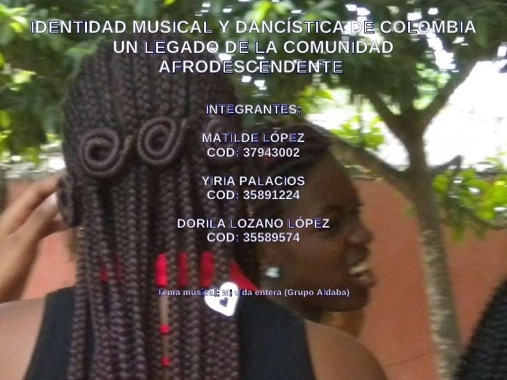 IDENTIDAD MUSICAL Y DANCÍSTICA DE COLOMBIA UN LEGADO DE LA COMUNIDAD AFRODESCENDENTE  INTEGRANTES: MATILDE LÓPEZ COD: 3794...