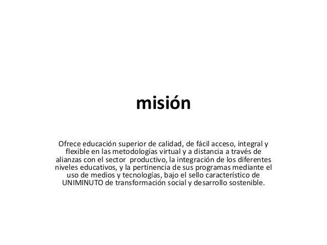misión Ofrece educación superior de calidad, de fácil acceso, integral y flexible en las metodologías virtual y a distanci...