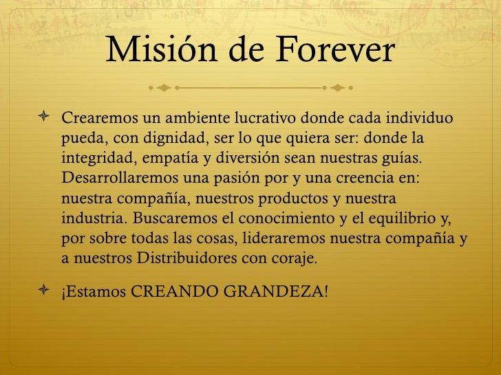Misión de Forever Crearemos un ambiente lucrativo donde cada individuo  pueda, con dignidad, ser lo que quiera ser: donde...