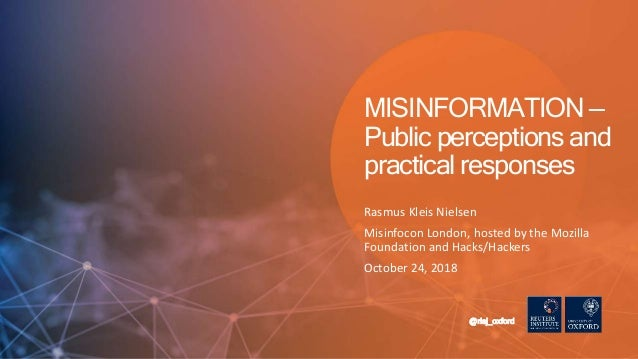 Rasmus Kleis Nielsen Misinfocon London, hosted by the Mozilla Foundation and Hacks/Hackers October 24, 2018 @risj_oxford M...