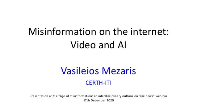 "Misinformation on the internet: Video and AI Vasileios Mezaris CERTH-ITI Presentation at the ""Age of misinformation: an in..."
