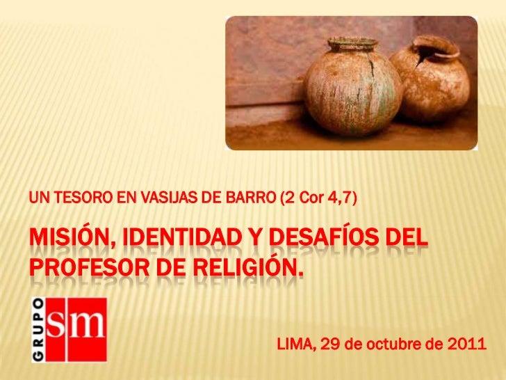 UN TESORO EN VASIJAS DE BARRO (2 Cor 4,7)MISIÓN, IDENTIDAD Y DESAFÍOS DELPROFESOR DE RELIGIÓN.                            ...