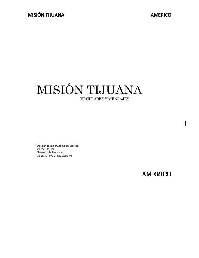 MISIÓN TIJUANA  AMERICO  MISIÓN TIJUANA -CIRCULARES Y MENSAJES-  1 Derechos reservados en México 22 Oct. 2013 Número de Re...