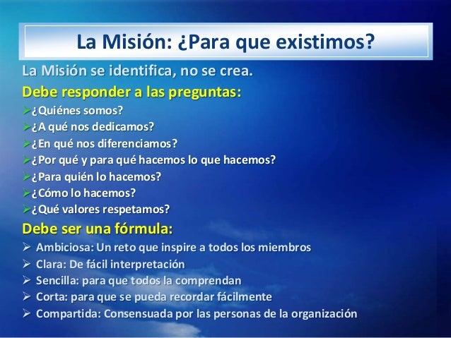 La Misión: ¿Para que existimos?La Misión se identifica, no se crea.Debe responder a las preguntas:¿Quiénes somos?¿A qué ...