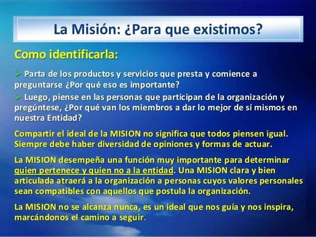 La Misión: ¿Para que existimos?Como identificarla: Parta de los productos y servicios que presta y comience apreguntarse ...