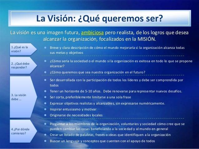 La Visión: ¿Qué queremos ser?La visión es una imagen futura, ambiciosa pero realista, de los logros que desea             ...