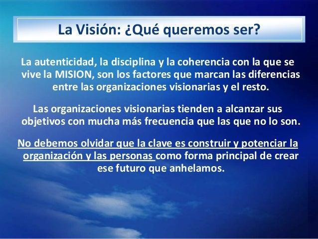 La Visión: ¿Qué queremos ser?La autenticidad, la disciplina y la coherencia con la que sevive la MISION, son los factores ...