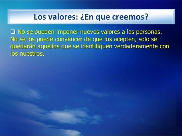 Los valores: ¿En que creemos? No se pueden imponer nuevos valores a las personas.No se los puede convencer de que los ace...
