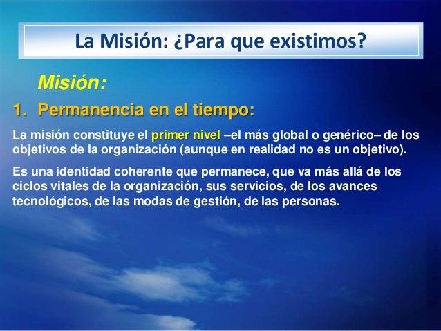 La Misión: ¿Para que existimos?    Misión:1. Permanencia en el tiempo:La misión constituye el primer nivel –el más global ...