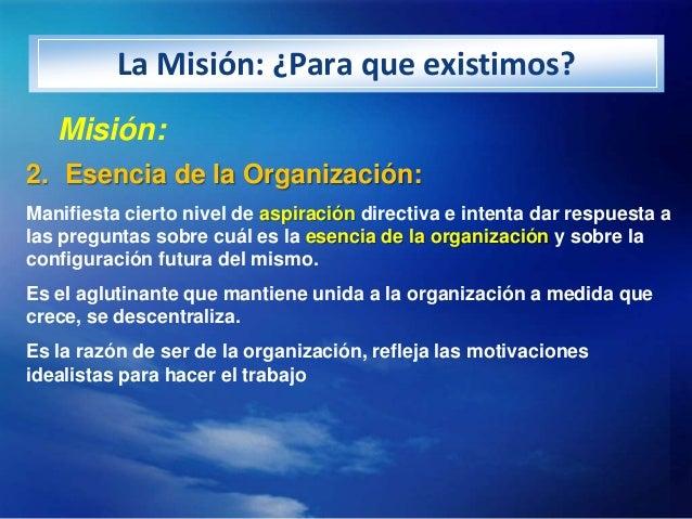 La Misión: ¿Para que existimos?   Misión:2. Esencia de la Organización:Manifiesta cierto nivel de aspiración directiva e i...