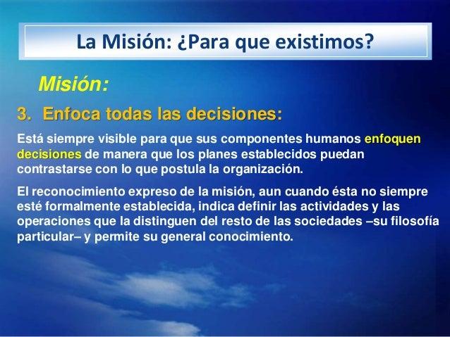 La Misión: ¿Para que existimos?   Misión:3. Enfoca todas las decisiones:Está siempre visible para que sus componentes huma...