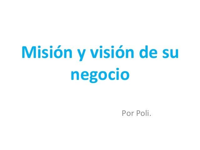 Misión y visión de su negocio Por Poli.