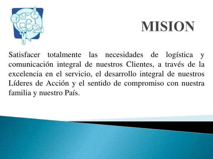 MISION<br />Satisfacer totalmente las necesidades de logística y comunicación integral de nuestros Clientes, a través de l...