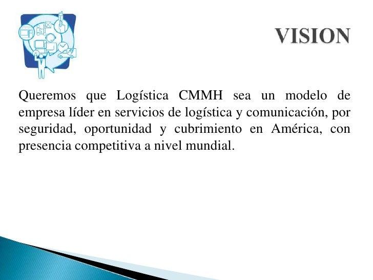 Queremos que Logística CMMH sea un modelo de empresa líder en servicios de logística y comunicación, por seguridad, opo...