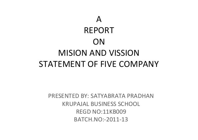 A         REPORT            ON    MISION AND VISSIONSTATEMENT OF FIVE COMPANY PRESENTED BY: SATYABRATA PRADHAN     KRUPAJA...