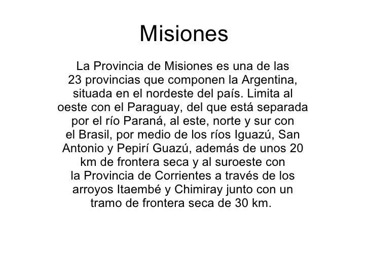Misiones     La Provincia de Misiones es una de las   23 provincias que componen la Argentina,    situada en el nordeste d...