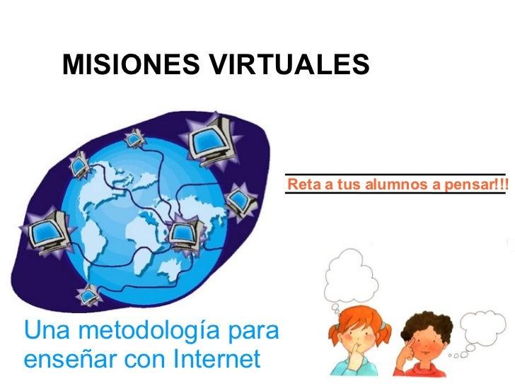 Una metodología para enseñar con Internet Reta a tus alumnos a pensar!!! MISIONES VIRTUALES