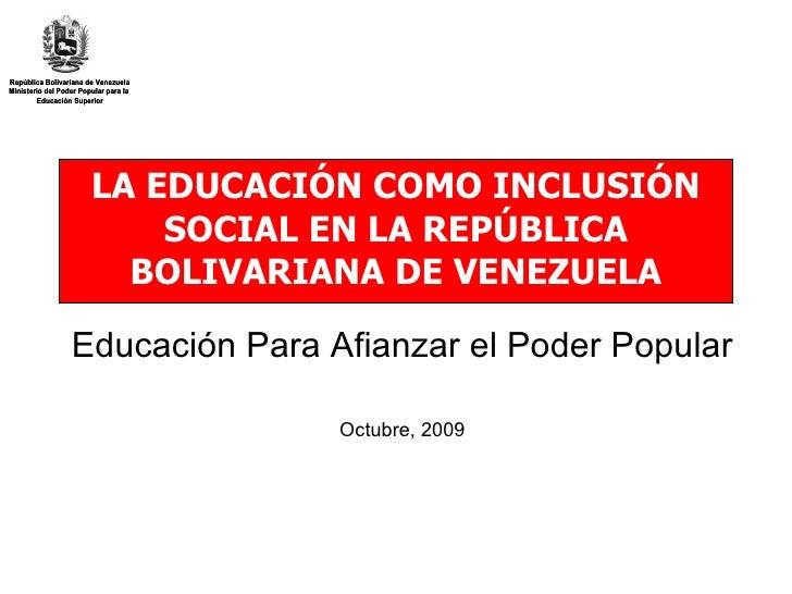 LA EDUCACIÓN COMO INCLUSIÓN SOCIAL EN LA REPÚBLICA BOLIVARIANA DE VENEZUELA Educación Para Afianzar el Poder Popular Octub...