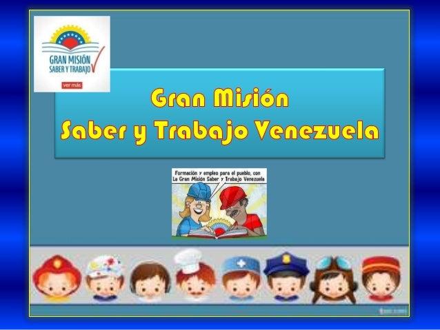 Gran Misión            Saber y TrabajoCreada a través de la Ley de la Gran Misión             Saber y TrabajoCon Gaceta Of...