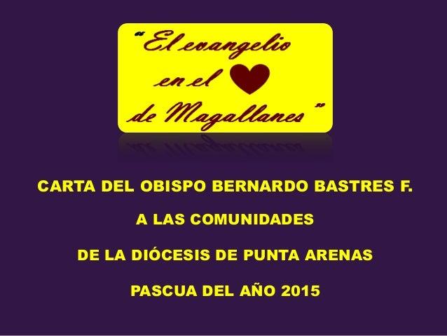 CARTA DEL OBISPO BERNARDO BASTRES F. A LAS COMUNIDADES DE LA DIÓCESIS DE PUNTA ARENAS PASCUA DEL AÑO 2015