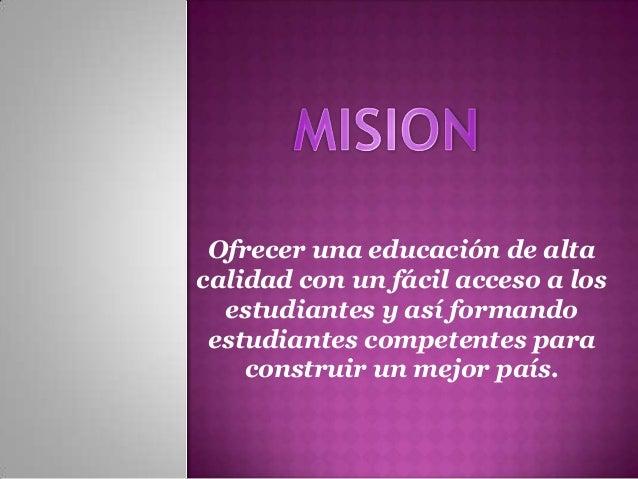 Ofrecer una educación de altacalidad con un fácil acceso a los  estudiantes y así formando estudiantes competentes para   ...