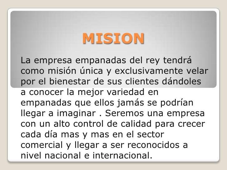 MISION<br />La empresa empanadas del rey tendrá como misión única y exclusivamente velar por el bienestar de sus clientes ...