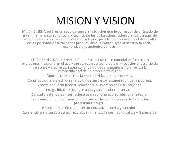 MISION Y VISION Misión El SENA está encargado de cumplir la función que le corresponde al Estado de invertir en el desarro...
