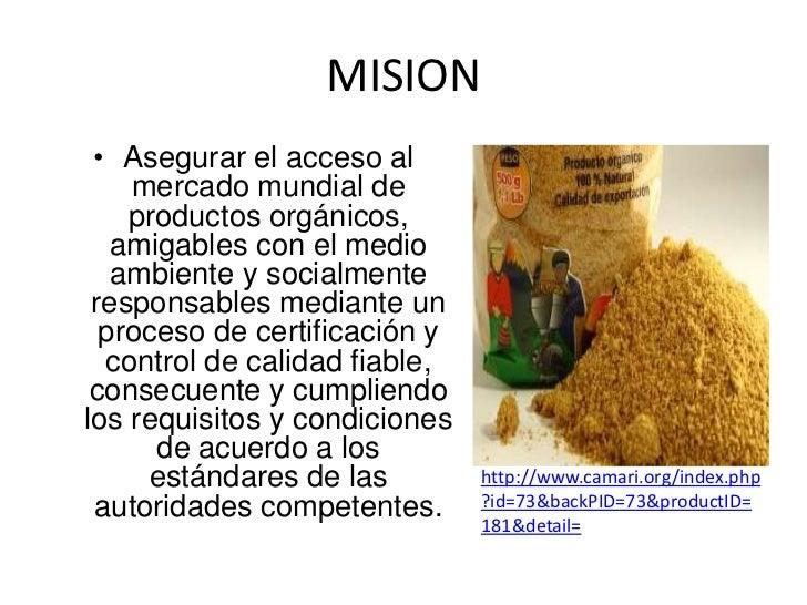 MISION • Asegurar el acceso al    mercado mundial de    productos orgánicos,   amigables con el medio   ambiente y socialm...