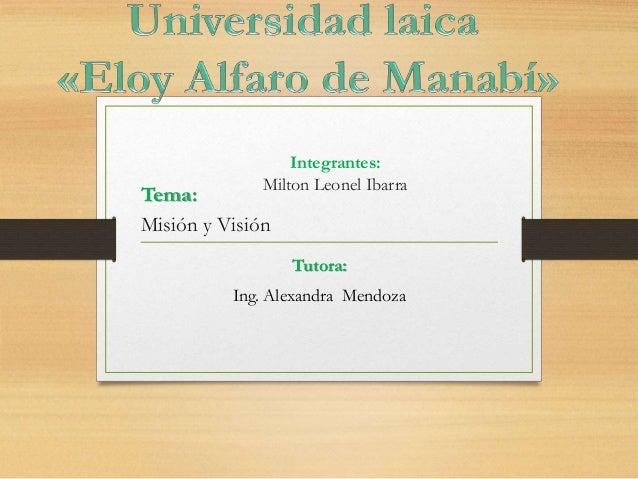 Integrantes: Milton Leonel Ibarra Tutora: Ing. Alexandra Mendoza Tema: Misión y Visión