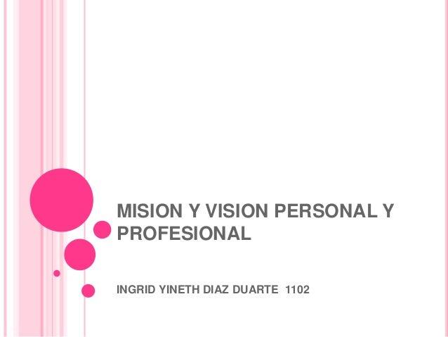 MISION Y VISION PERSONAL Y PROFESIONAL INGRID YINETH DIAZ DUARTE 1102