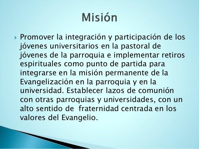 Promover la integración y participación de los jóvenes universitarios en la pastoral de jóvenes de la parroquia e implem...