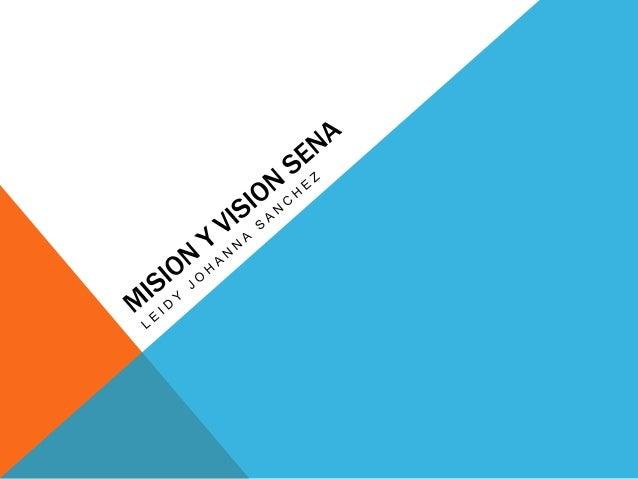 MISIÓN  El Sena esta encargado de cumplir la labor que le corresponde al estado  de invertir en el desarrollo social y téc...