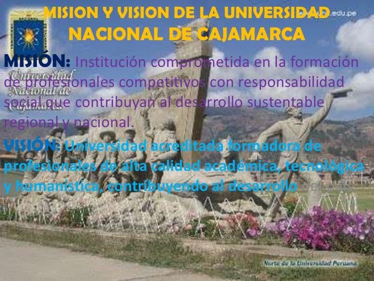 MISION Y VISION DE LA UNIVERSIDAD NACIONAL DE CAJAMARCA<br />MISIÓN: Institución comprometida en la formación de profesion...