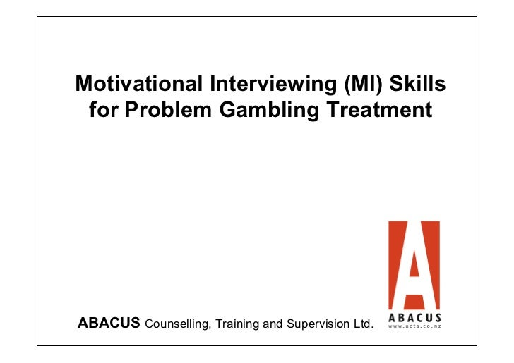 Motivational Interviewing (MI) Skills for Problem Gambling TreatmentABACUS Counselling, Training and Supervision Ltd.